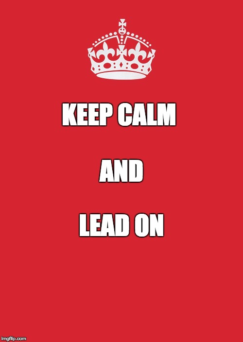 Keep Calm And Carry On Red Meme | KEEP CALM LEAD ON AND | image tagged in memes,keep calm and carry on red | made w/ Imgflip meme maker