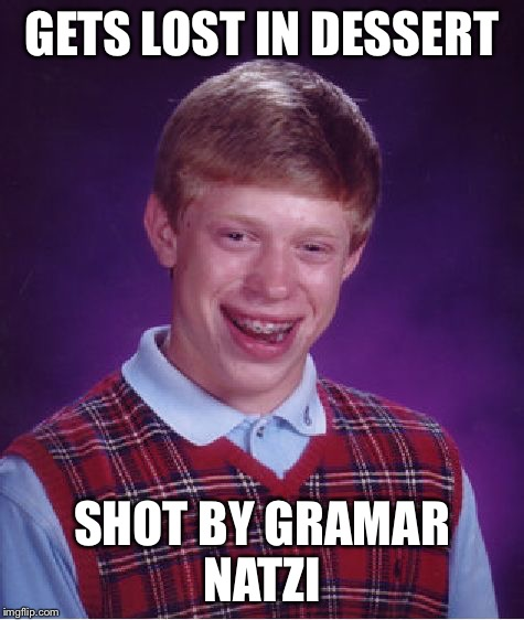 Bad Luck Brian Meme | GETS LOST IN DESSERT SHOT BY GRAMAR NATZI | image tagged in memes,bad luck brian | made w/ Imgflip meme maker