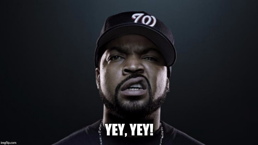 Yey yey | YEY, YEY! | image tagged in ice cube,yey yey | made w/ Imgflip meme maker