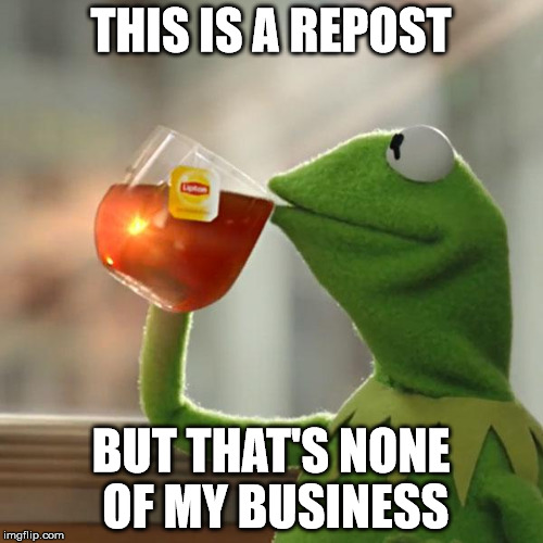 But Thats None Of My Business Meme | THIS IS A REPOST BUT THAT'S NONE OF MY BUSINESS | image tagged in memes,but thats none of my business,kermit the frog | made w/ Imgflip meme maker