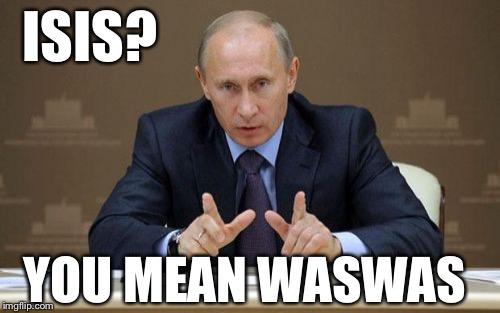 Putin is making ISIS history | ISIS? YOU MEAN WASWAS | image tagged in memes,vladimir putin | made w/ Imgflip meme maker