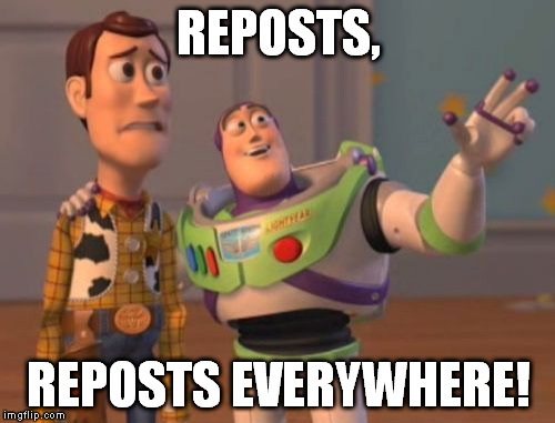 Ironically, this meme is a repost. | REPOSTS, REPOSTS EVERYWHERE! | image tagged in memes,x x everywhere | made w/ Imgflip meme maker