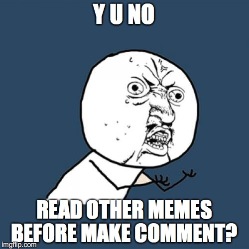 Y U No Meme | Y U NO READ OTHER MEMES BEFORE MAKE COMMENT? | image tagged in memes,y u no | made w/ Imgflip meme maker