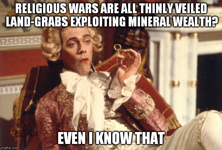 Even I Know That | RELIGIOUS WARS ARE ALL THINLY VEILED LAND-GRABS EXPLOITING MINERAL WEALTH? EVEN I KNOW THAT | image tagged in even i know that | made w/ Imgflip meme maker