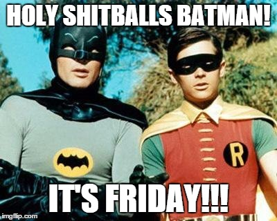 Batman and Robin | HOLY SHITBALLS BATMAN! IT'S FRIDAY!!! | image tagged in batman and robin | made w/ Imgflip meme maker