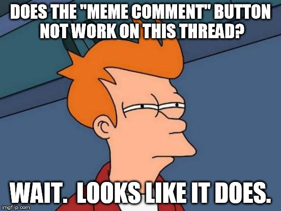 "Futurama Fry Meme | DOES THE ""MEME COMMENT"" BUTTON NOT WORK ON THIS THREAD? WAIT.  LOOKS LIKE IT DOES. 