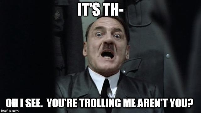 IT'S TH- OH I SEE.  YOU'RE TROLLING ME AREN'T YOU? | made w/ Imgflip meme maker