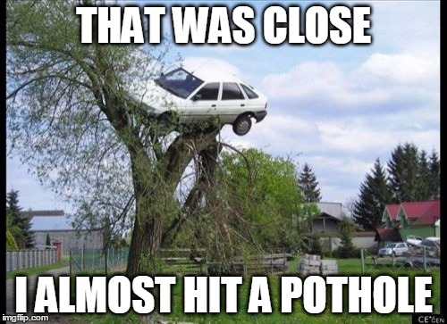 Secure Parking Meme | THAT WAS CLOSE I ALMOST HIT A POTHOLE | image tagged in memes,secure parking | made w/ Imgflip meme maker