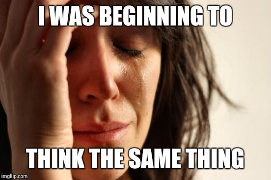 First World Problems Meme | I WAS BEGINNING TO THINK THE SAME THING | image tagged in memes,first world problems | made w/ Imgflip meme maker