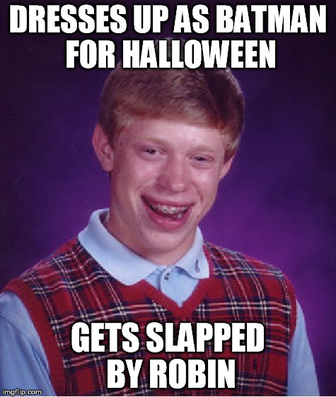 Bad Luck Brian Meme | DRESSES UP AS BATMAN FOR HALLOWEEN GETS SLAPPED BY ROBIN | image tagged in memes,bad luck brian | made w/ Imgflip meme maker