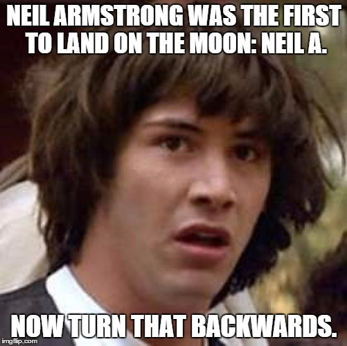 Conspiracy Keanu Meme | NEIL ARMSTRONG WAS THE FIRST TO LAND ON THE MOON: NEIL A. NOW TURN THAT BACKWARDS. | image tagged in memes,conspiracy keanu | made w/ Imgflip meme maker
