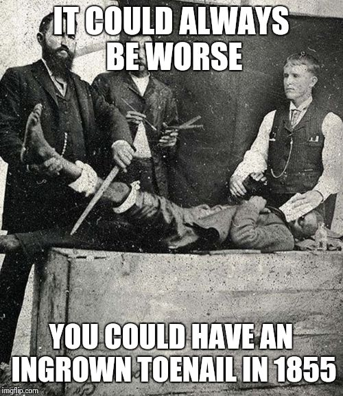 It could be worse. | IT COULD ALWAYS BE WORSE YOU COULD HAVE AN INGROWN TOENAIL IN 1855 | image tagged in funny | made w/ Imgflip meme maker
