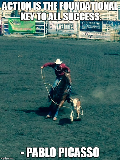 Action is the foundational key to all success - Pablo Picasso | ACTION IS THE FOUNDATIONAL KEY TO ALL SUCCESS. - PABLO PICASSO | image tagged in calf roping,action,success,pablo,picasso | made w/ Imgflip meme maker