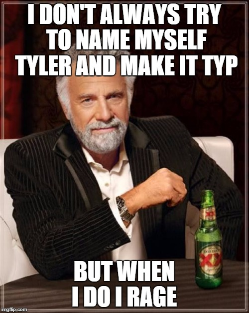 The Most Interesting Man In The World Meme | I DON'T ALWAYS TRY TO NAME MYSELF TYLER AND MAKE IT TYP BUT WHEN I DO I RAGE | image tagged in memes,the most interesting man in the world | made w/ Imgflip meme maker