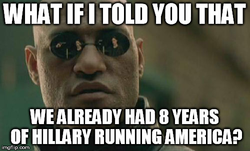 Matrix Morpheus Meme | WHAT IF I TOLD YOU THAT WE ALREADY HAD 8 YEARS OF HILLARY RUNNING AMERICA? | image tagged in memes,matrix morpheus | made w/ Imgflip meme maker