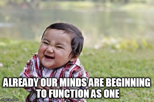 Evil Toddler Meme | ALREADY OUR MINDS ARE BEGINNING TO FUNCTION AS ONE | image tagged in memes,evil toddler | made w/ Imgflip meme maker