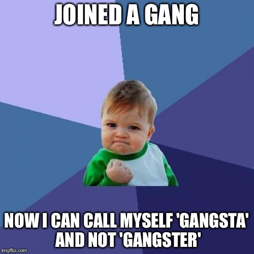Success Kid | JOINED A GANG NOW I CAN CALL MYSELF 'GANGSTA' AND NOT 'GANGSTER' | image tagged in memes,success kid,gangsta,funny,word | made w/ Imgflip meme maker