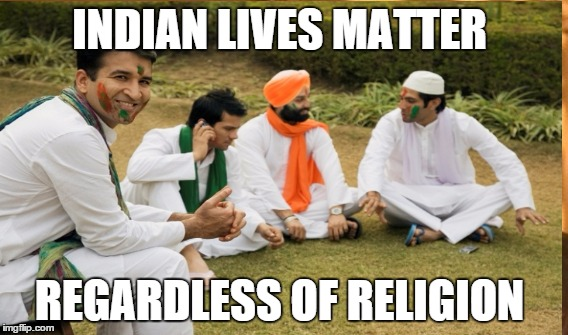 IndianLivesMatter | INDIAN LIVES MATTER REGARDLESS OF RELIGION | image tagged in indian,india | made w/ Imgflip meme maker