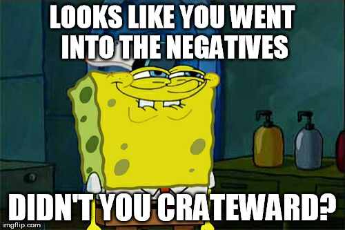 Dont You Squidward Meme | LOOKS LIKE YOU WENT INTO THE NEGATIVES DIDN'T YOU CRATEWARD? | image tagged in memes,dont you squidward | made w/ Imgflip meme maker
