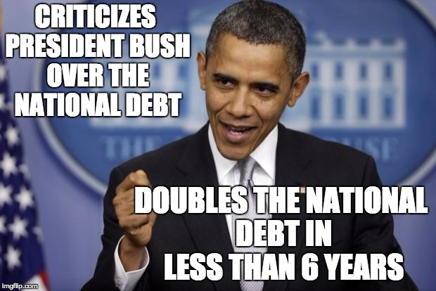 Barack Obama | CRITICIZES PRESIDENT BUSH OVER THE NATIONAL DEBT DOUBLES THE NATIONAL DEBT IN LESS THAN 6 YEARS | image tagged in barack obama | made w/ Imgflip meme maker