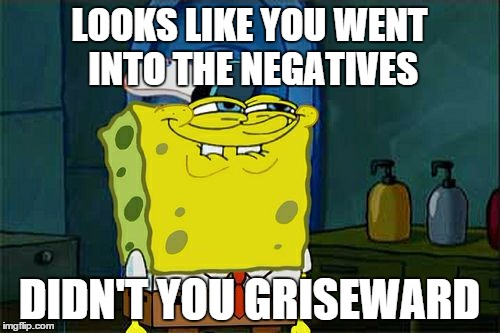 Dont You Squidward Meme | LOOKS LIKE YOU WENT INTO THE NEGATIVES DIDN'T YOU GRISEWARD | image tagged in memes,dont you squidward | made w/ Imgflip meme maker