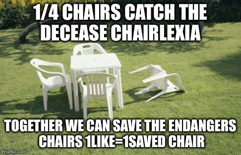 We Will Rebuild | 1/4 CHAIRS CATCH THE DECEASE CHAIRLEXIA TOGETHER WE CAN SAVE THE ENDANGERS CHAIRS 1LIKE=1SAVED CHAIR | image tagged in memes,we will rebuild | made w/ Imgflip meme maker