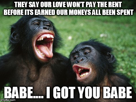 Bonobo Lyfe | THEY SAY OUR LOVE WON'T PAY THE RENT BEFORE ITS EARNED OUR MONEYS ALL BEEN SPENT BABE.... I GOT YOU BABE | image tagged in memes,bonobo lyfe | made w/ Imgflip meme maker