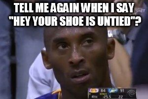 "Questionable Strategy Kobe | TELL ME AGAIN WHEN I SAY ""HEY YOUR SHOE IS UNTIED""? 