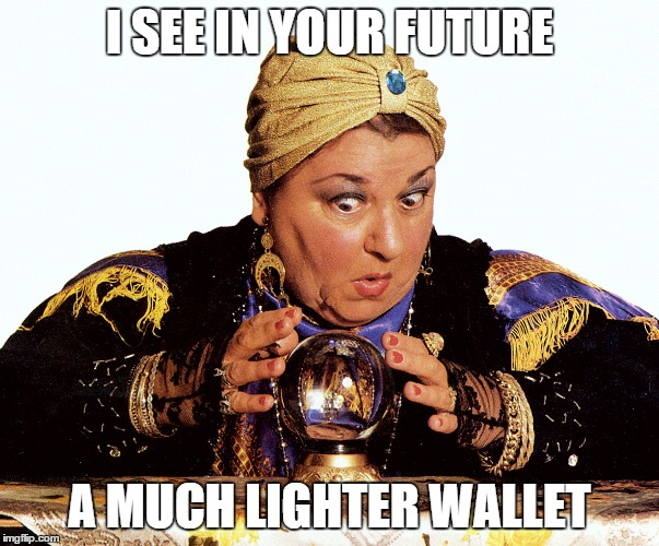 I SEE IN YOUR FUTURE A MUCH LIGHTER WALLET | image tagged in fortune teller,future | made w/ Imgflip meme maker