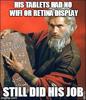 moses | HIS TABLETS HAD NO WIFI OR RETINA DISPLAY STILL DID HIS JOB | image tagged in moses | made w/ Imgflip meme maker