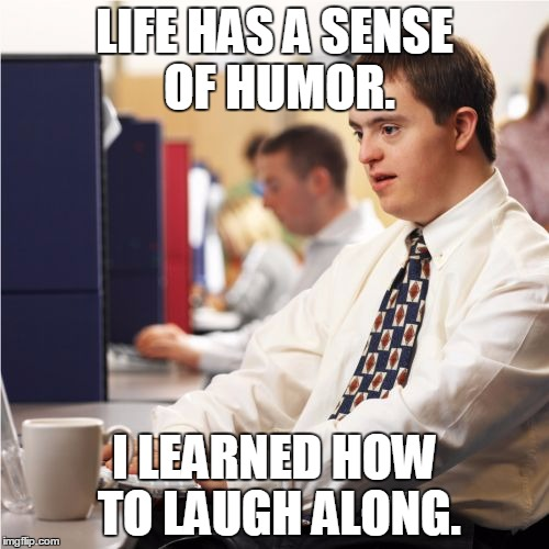 Uplifting message | LIFE HAS A SENSE OF HUMOR. I LEARNED HOW TO LAUGH ALONG. | image tagged in memes,down syndrome | made w/ Imgflip meme maker