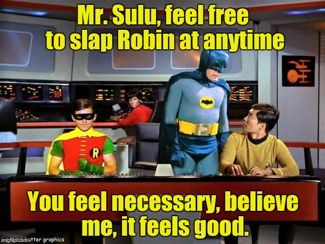 Slapman and Robin on the Starship Enterprise...... | Mr. Sulu, feel free to slap Robin at anytime You feel necessary, believe me, it feels good. | image tagged in batman star trek,star trek | made w/ Imgflip meme maker