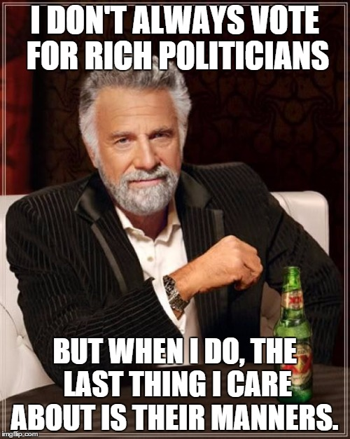 The Most Interesting Man In The World Meme | I DON'T ALWAYS VOTE FOR RICH POLITICIANS BUT WHEN I DO, THE LAST THING I CARE ABOUT IS THEIR MANNERS. | image tagged in memes,the most interesting man in the world | made w/ Imgflip meme maker