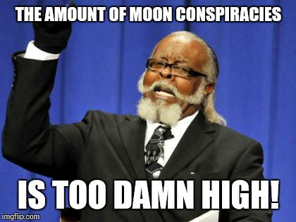 Too Damn High Meme | THE AMOUNT OF MOON CONSPIRACIES IS TOO DAMN HIGH! | image tagged in memes,too damn high | made w/ Imgflip meme maker