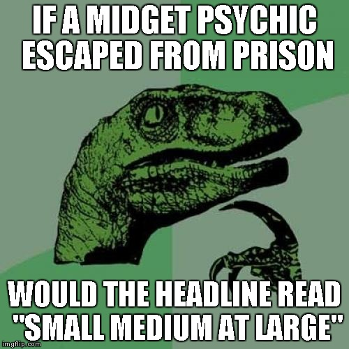 "Philosoraptor Meme | IF A MIDGET PSYCHIC ESCAPED FROM PRISON WOULD THE HEADLINE READ ""SMALL MEDIUM AT LARGE"" 