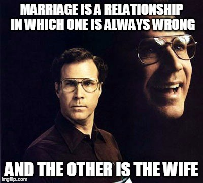 Will Ferrell | MARRIAGE IS A RELATIONSHIP IN WHICH ONE IS ALWAYS WRONG AND THE OTHER IS THE WIFE | image tagged in memes,will ferrell | made w/ Imgflip meme maker