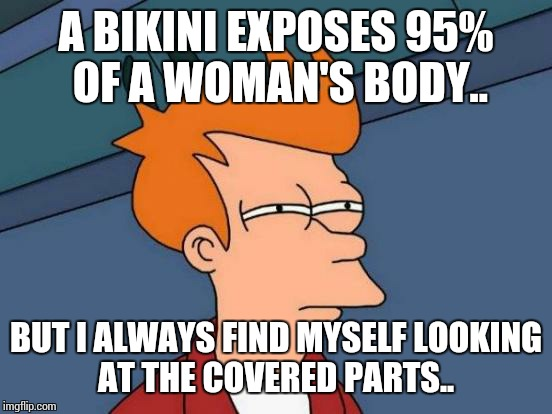 Futurama Fry Meme | A BIKINI EXPOSES 95% OF A WOMAN'S BODY.. BUT I ALWAYS FIND MYSELF LOOKING AT THE COVERED PARTS.. | image tagged in memes,futurama fry | made w/ Imgflip meme maker