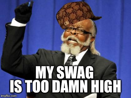 Too Damn High Meme | MY SWAG IS TOO DAMN HIGH | image tagged in memes,too damn high,scumbag | made w/ Imgflip meme maker