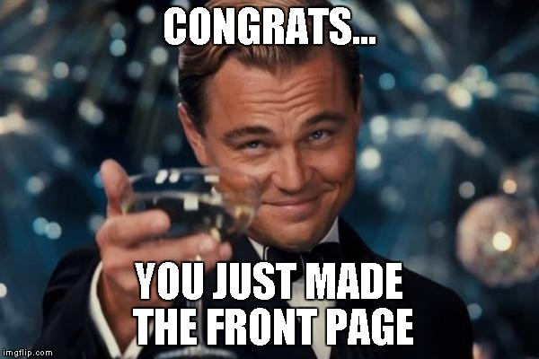 Leonardo Dicaprio Cheers Meme | CONGRATS... YOU JUST MADE THE FRONT PAGE | image tagged in memes,leonardo dicaprio cheers | made w/ Imgflip meme maker