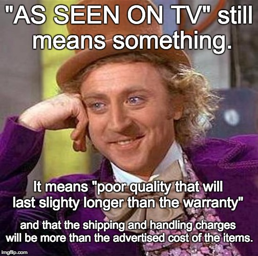"Creepy Condescending Wonka Meme | ""AS SEEN ON TV"" still means something. It means ""poor quality that will last slighty longer than the warranty"" and that the shipping and han 