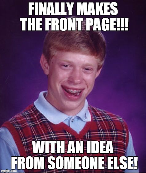 Bad Luck Brian Meme | FINALLY MAKES THE FRONT PAGE!!! WITH AN IDEA FROM SOMEONE ELSE! | image tagged in memes,bad luck brian | made w/ Imgflip meme maker