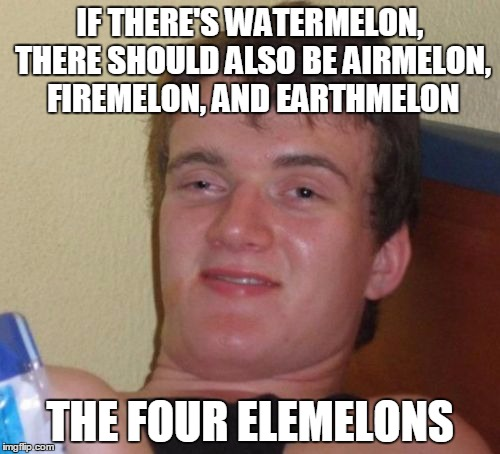 If you like this meme, please visit https://imgflip.com/user/Entertainer28 & upvote him to help him break 1,000,000 points :) | IF THERE'S WATERMELON, THERE SHOULD ALSO BE AIRMELON, FIREMELON, AND EARTHMELON THE FOUR ELEMELONS | image tagged in memes,10 guy,entertainer28,imgflip,leaderboard,million | made w/ Imgflip meme maker