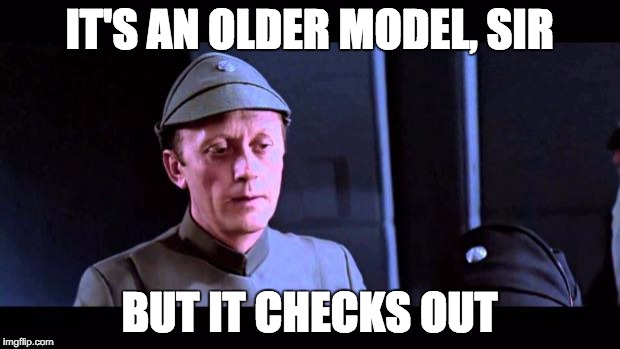 IT'S AN OLDER MODEL, SIR BUT IT CHECKS OUT | image tagged in star wars older code piett,AdviceAnimals | made w/ Imgflip meme maker