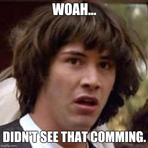 Conspiracy Keanu Meme | WOAH... DIDN'T SEE THAT COMMING. | image tagged in memes,conspiracy keanu | made w/ Imgflip meme maker