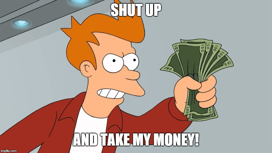 SHUT UP AND TAKE MY MONEY! | made w/ Imgflip meme maker