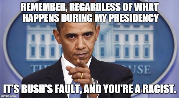 REMEMBER, REGARDLESS OF WHAT HAPPENS DURING MY PRESIDENCY IT'S BUSH'S FAULT, AND YOU'RE A RACIST. | made w/ Imgflip meme maker