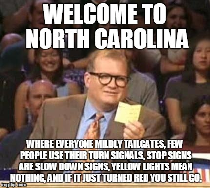 Drew Carey | WELCOME TO NORTH CAROLINA WHERE EVERYONE MILDLY TAILGATES, FEW PEOPLE USE THEIR TURN SIGNALS, STOP SIGNS ARE SLOW DOWN SIGNS, YELLOW LIGHTS  | image tagged in drew carey | made w/ Imgflip meme maker