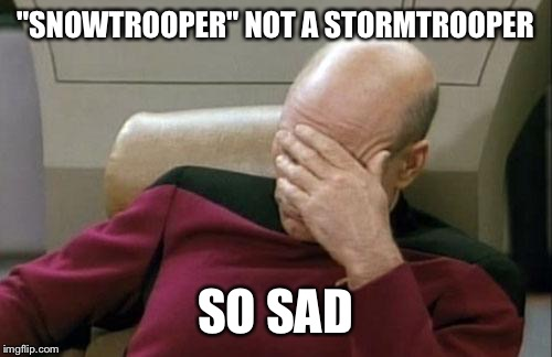 "Captain Picard Facepalm Meme | ""SNOWTROOPER"" NOT A STORMTROOPER SO SAD 