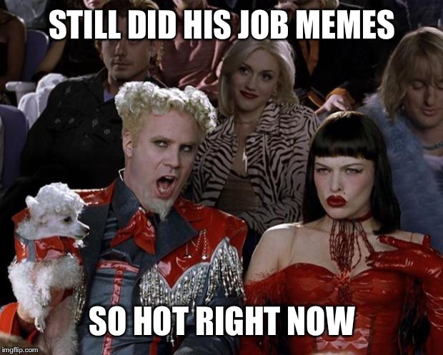 Mugatu So Hot Right Now Meme | STILL DID HIS JOB MEMES SO HOT RIGHT NOW | image tagged in memes,mugatu so hot right now | made w/ Imgflip meme maker