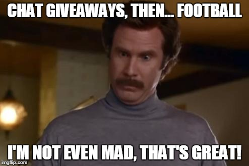 actually im not even mad | CHAT GIVEAWAYS, THEN... FOOTBALL I'M NOT EVEN MAD, THAT'S GREAT! | image tagged in actually im not even mad | made w/ Imgflip meme maker